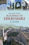 Buildings in Derbyshire: A Guide - Richard Stone