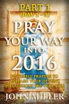Pray Your Way Into 2016: Powerful Prayers To Unleash Your Destiny Throughout The Year 2016 (Part 1) (Pray Your Way Into 2016 Series) - John Miller