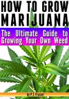 How to Grow Marijuana: The Ultimate Guide to Growing Your Own Weed - P.J. Frasier
