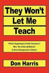 "They Won't Let Me Teach: What's Happening to Public Education? Why ""No Child Left Behind"" Is Short-Changing Our Children - Don Harris"