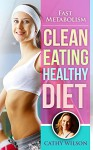 Clean Eating Healthy Diet: Fast Metabolism - Cathy Wilson