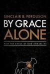 By Grace Alone: How the Grace of God Amazes Me - Sinclair B. Ferguson