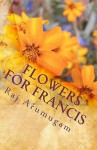 Flowers for Francis: A Personal Insight Into the Life of St Francis - Raj Arumugam