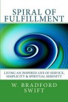 Spiral of Fulfillment: Living an Inspired Life of Service, Simplicity & Spiritual Serenity - W. Bradford Swift, Caroline L. Wyrosdick, Vicky Brago-Mitchell, Ann T. Swift