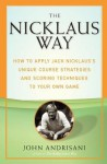 The Nicklaus Way: How to Apply Jack Nicklaus's Unique Course Strategies and Scoring Techniques to Your Own Game - John Andrisani