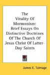 The Vitality of Mormonism: Brief Essays on Distinctive Doctrines of the Church of Jesus Christ of Latter-Day Saints - James E. Talmage