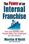 The Power of an Internal Franchise: How Your Business Will Prosper When Employees Act Like Owners - Martin O'Neill