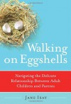 Walking on Eggshells: Navigating the Delicate Relationship Between Adult Children and Parents - Jane Isay