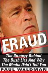 Fraud: The Strategy Behind the Bush Lies and Why the Media Didn't Tell You - Paul Waldman