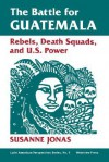 The Battle For Guatemala: Rebels, Death Squads, And U.s. Power - Susanne Jonas