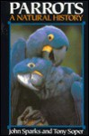 Parrots: A Natural History - John Sparks, Tony Soper