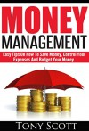 Money Management: Easy Tips On How To Save Money, Control Your Expenses And Budget Your Money - Tony Scott, Money Management, Budgeting, Money, Saving Money, Spending Less, Debt Free, Frugal Living, Financial Freedom