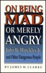 On Being Mad or Merely Angry: John W. Hinckley, Jr., and Other Dangerous People - James W. Clarke