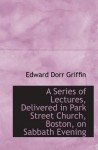 A Series of Lectures, Delivered in Park Street Church, Boston, on Sabbath Evening - Edward Dorr Griffin