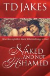 Naked And Not Ashamed: We've Been Afraid to Reveal What God Longs to Heal - T.D. Jakes
