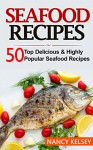 Seafood Recipes: Top 50 Most Delicious & Highly Popular Seafood Recipes - Nancy Kelsey