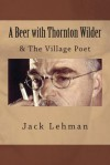 A Beer with Thornton Wilder & the Village Poet (Numbered Poems): Fictional Autobiography in 3 Acts - Jack Lehman
