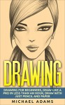Drawing: Drawing for Beginners- Drawing Like a Pro in Less than an Hour with just Pencil and Paper - Michael Adams