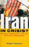 Iran in Crisis? Nuclear Ambitions and the American Response - Roger Howard