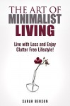 The Art of Minimalist Living: Live with Less and Enjoy Clutter Free Lifestyle! (Declutter & Organize) - Sarah Benson