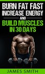 Burn Fat: Burn Fat Fast, Increase Energy, and Build Muscles in 30 Days (Belly Fat, Burn Fat at Night, Burn Fat All Day, Burn Fat and Gain Muscle, Boost Metabolism, Burn Fat Supplements.) - James Smith