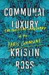 Communal Luxury: The Political Imaginary of the Paris Commune - Kristin Ross