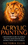 Acrylic Painting: A Beginner's Guide To Acrylic Painting With Step-By-Step Instructions And Tutorials - Includes Abstract, Landscape And Portrait Painting ... To Paint, Acrylic Painting for Beginners) - Victoria Ellis