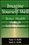 Imagine Yourself Well - Sean F. Kelly, Reid J. Kelly