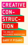 Creative Construction: The DNA of Sustained Innovation - Gary P. Pisano