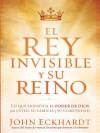 El Rey Invisible y Su Reino: Lo Que Significa El Poder de Dios Para Usted, Su Familia y Su Comunidad - John Eckhardt