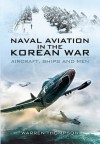 Naval Aviation in the Korean War: Aircraft, Ships, and Men - Warren Thompson