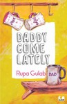 Daddy Come Lately - Rupa Gulab