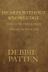 Hearts Without Knowledge: How to Be Free & Made Whole in Your Life - Debbie Patten