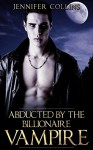 Romance: Abducted By The Billionaire Vampire, A Paranormal Shifter Romance (Billionaires, Alphas, Vampires, Short Stories, Contemporary) - Jennifer Collins