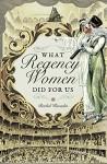What Regency Women Did For Us - Rachel Knowles