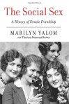 The Social Sex: A History of Female Friendship - Theresa Donovan Brown, Marilyn Yalom
