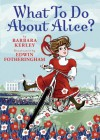 What To Do About Alice?: How Alice Roosevelt Broke the Rules, Charmed the World, and Drove Her Father Teddy Crazy! - Barbara Kerley, Edwin Fotheringham