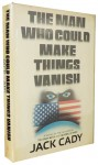 The Man Who Could Make Things Vanish - Jack Cady