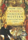 How the Catholic Church Built Western Civilization - Thomas E. Woods Jr., Barrett Whitener