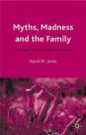 Myths, Madness and the Family: The Impact of Mental Illness on Families - David W. Jones
