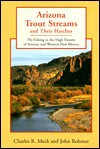 Arizona Trout Streams and Their Hatches: Fly-Fishing in the High Deserts of Arizona and Western New Mexico - Charles R. Meck, John Rohmer