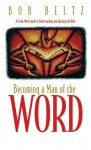 Becoming a Man of the Word: A Seven-Week Guide to Understanding and Enjoying the Bible - Bob Beltz