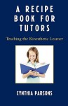 Recipe Book for Tutors: Teaching the Kinesthetic Learner - Cynthia Parsons