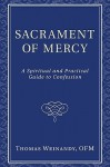 Sacrament of Mercy: A Spiritual and Practical Guide to Confession - Thomas Weinandy
