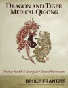 Dragon and Tiger Medical Qigong, Volume 1: Develop Health and Energy in 7 Simple Movements - Bruce Frantzis