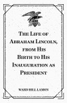 The Life of Abraham Lincoln, from His Birth to His Inauguration as President - Ward Hill Lamon