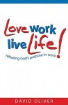 Love Work, Live Life!: Releasing God's Purpose in Work - David Oliver