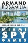 Miami Spy Games: Russian Zombie Gun, Part Three - Armand Rosamilia
