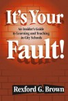 It's Your Fault!: An Insider's Guide to Learning and Teaching in City Schools - Rexford Brown