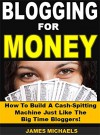 Blogging for Money: How To Build A Cash-Spitting Machine Just Like The Big Time Bloggers! - James Michaels